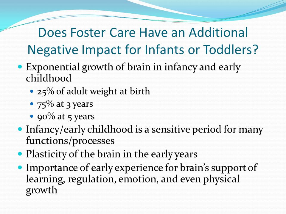 Does Foster Care Have an Additional Negative Impact for Infants or Toddlers? Exponential growth of brain in infancy and early childhood 25% of adult w