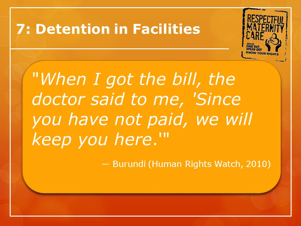 7: Detention in Facilities When I got the bill, the doctor said to me, Since you have not paid, we will keep you here. — Burundi (Human Rights Watch, 2010) When I got the bill, the doctor said to me, Since you have not paid, we will keep you here. — Burundi (Human Rights Watch, 2010)