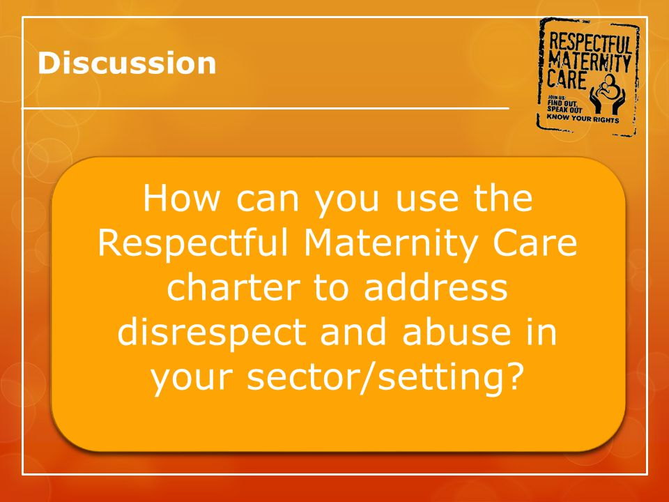 Discussion How can you use the Respectful Maternity Care charter to address disrespect and abuse in your sector/setting?