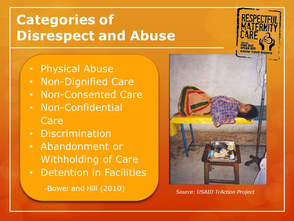 Categories of Disrespect and Abuse Physical Abuse Non-Dignified Care Non-Consented Care Non-Confidential Care Discrimination Abandonment or Withholding of Care Detention in Facilities -Bower and Hill (2010) Physical Abuse Non-Dignified Care Non-Consented Care Non-Confidential Care Discrimination Abandonment or Withholding of Care Detention in Facilities -Bower and Hill (2010) Source: USAID TrAction Project