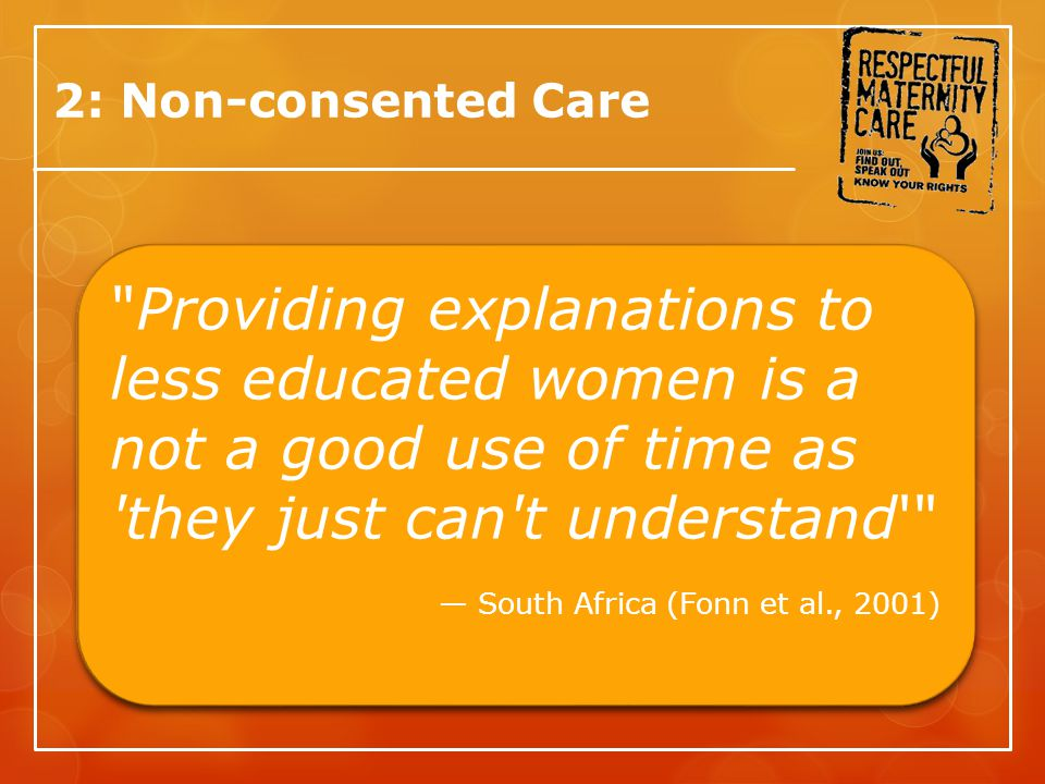 2: Non-consented Care Providing explanations to less educated women is a not a good use of time as they just can t understand — South Africa (Fonn et al., 2001) Providing explanations to less educated women is a not a good use of time as they just can t understand — South Africa (Fonn et al., 2001)