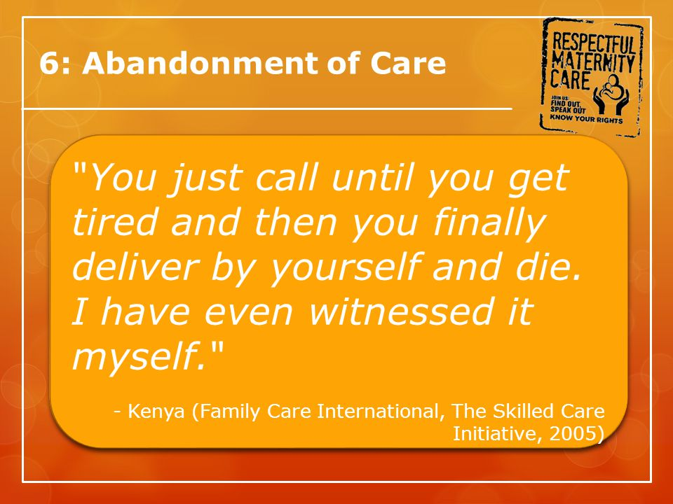 6: Abandonment of Care You just call until you get tired and then you finally deliver by yourself and die.