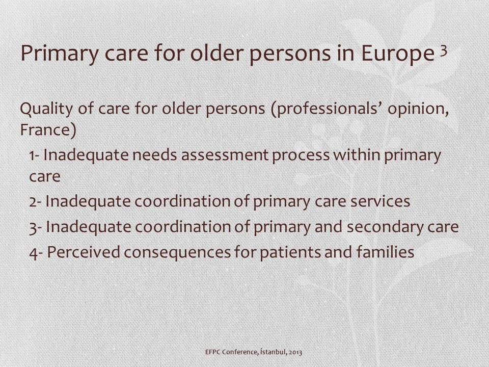 Primary care for older persons in Europe 3 Quality of care for older persons (professionals' opinion, France) 1- Inadequate needs assessment process within primary care 2- Inadequate coordination of primary care services 3- Inadequate coordination of primary and secondary care 4- Perceived consequences for patients and families EFPC Conference, İstanbul, 2013