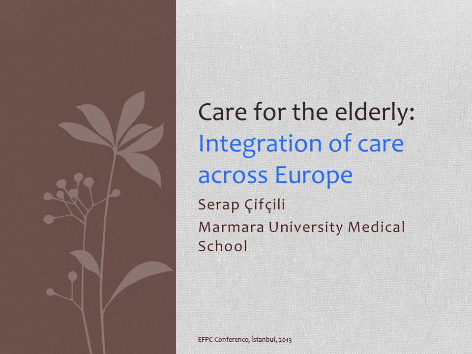 Serap Çifçili Marmara University Medical School Care for the elderly: Integration of care across Europe EFPC Conference, İstanbul, 2013