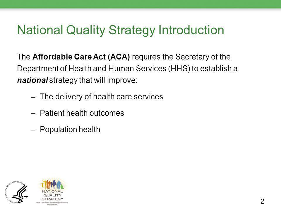 National Quality Strategy Introduction The Affordable Care Act (ACA) requires the Secretary of the Department of Health and Human Services (HHS) to establish a national strategy that will improve: –The delivery of health care services –Patient health outcomes –Population health 2