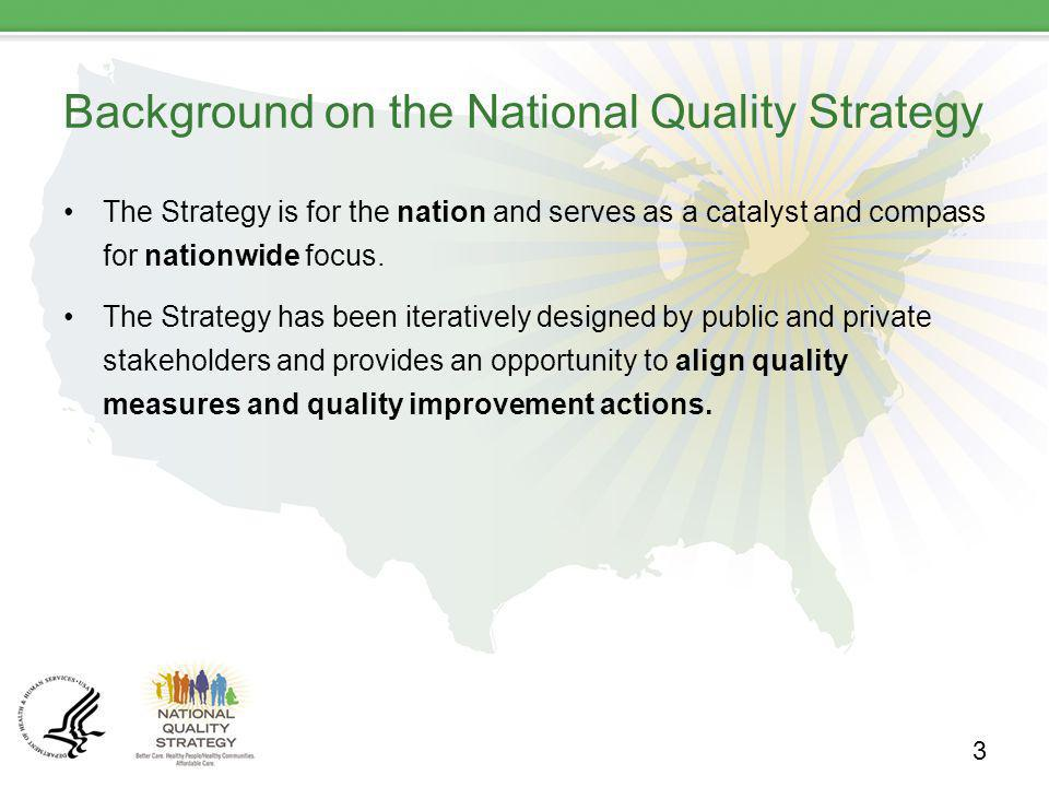Background on the National Quality Strategy The Strategy is for the nation and serves as a catalyst and compass for nationwide focus. The Strategy has