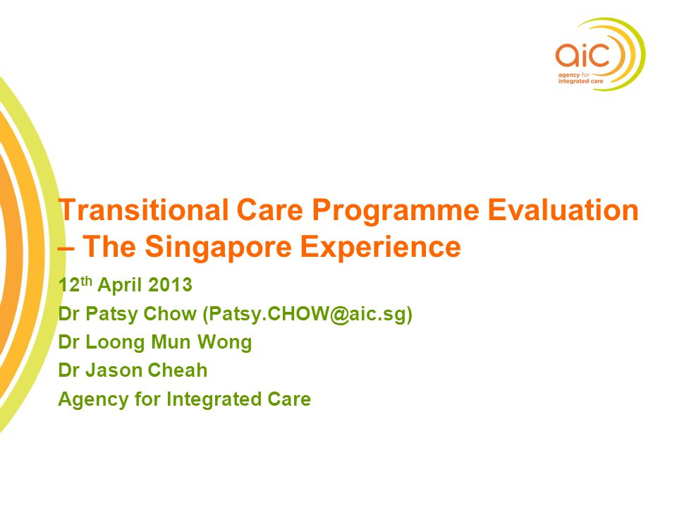 1 Transitional Care Programme Evaluation – The Singapore Experience 12 th April 2013 Dr Patsy Chow (Patsy.CHOW@aic.sg) Dr Loong Mun Wong Dr Jason Chea