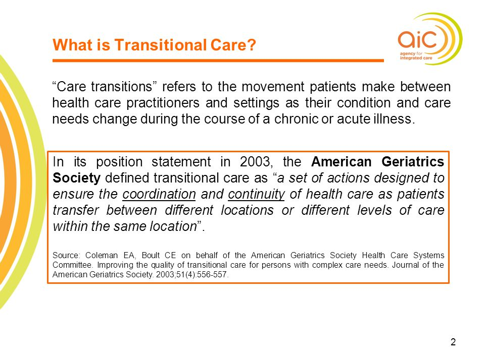 """2 2 What is Transitional Care? """"Care transitions"""" refers to the movement patients make between health care practitioners and settings as their conditi"""