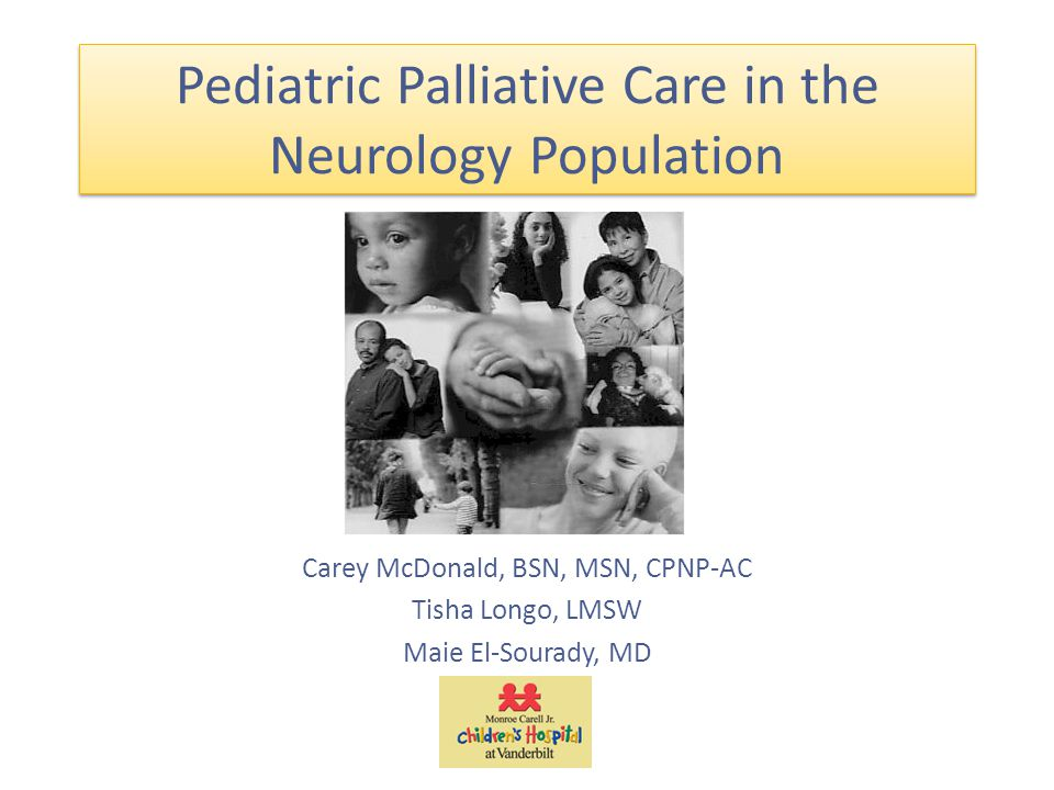 Pediatric Palliative Care in the Neurology Population Carey McDonald, BSN, MSN, CPNP-AC Tisha Longo, LMSW Maie El-Sourady, MD