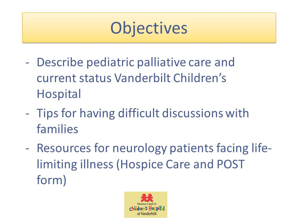 Objectives -Describe pediatric palliative care and current status Vanderbilt Children's Hospital -Tips for having difficult discussions with families -Resources for neurology patients facing life- limiting illness (Hospice Care and POST form)