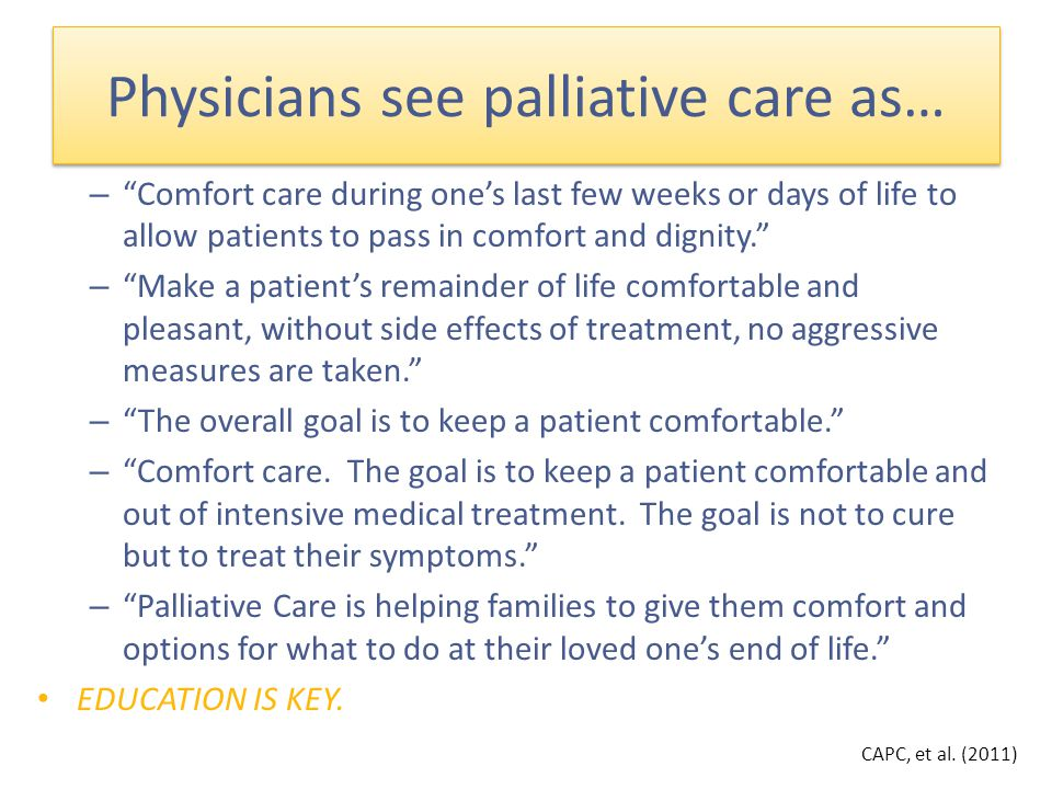 – Comfort care during one's last few weeks or days of life to allow patients to pass in comfort and dignity. – Make a patient's remainder of life comfortable and pleasant, without side effects of treatment, no aggressive measures are taken. – The overall goal is to keep a patient comfortable. – Comfort care.