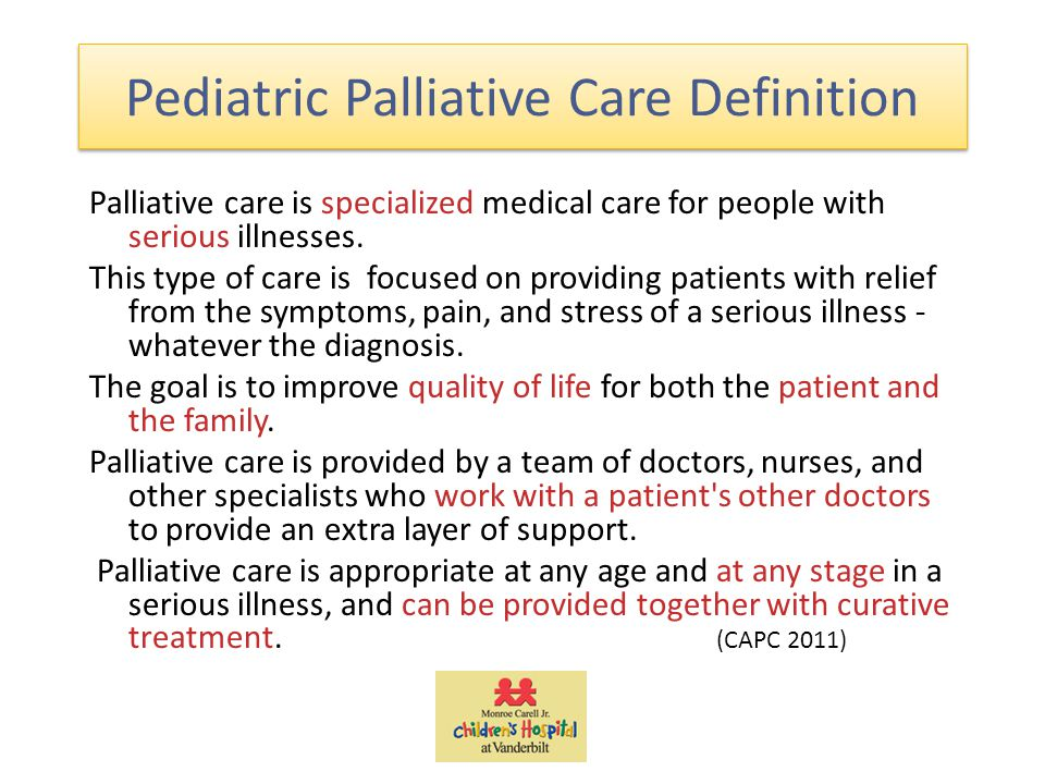 Pediatric Palliative Care Definition Palliative care is specialized medical care for people with serious illnesses.