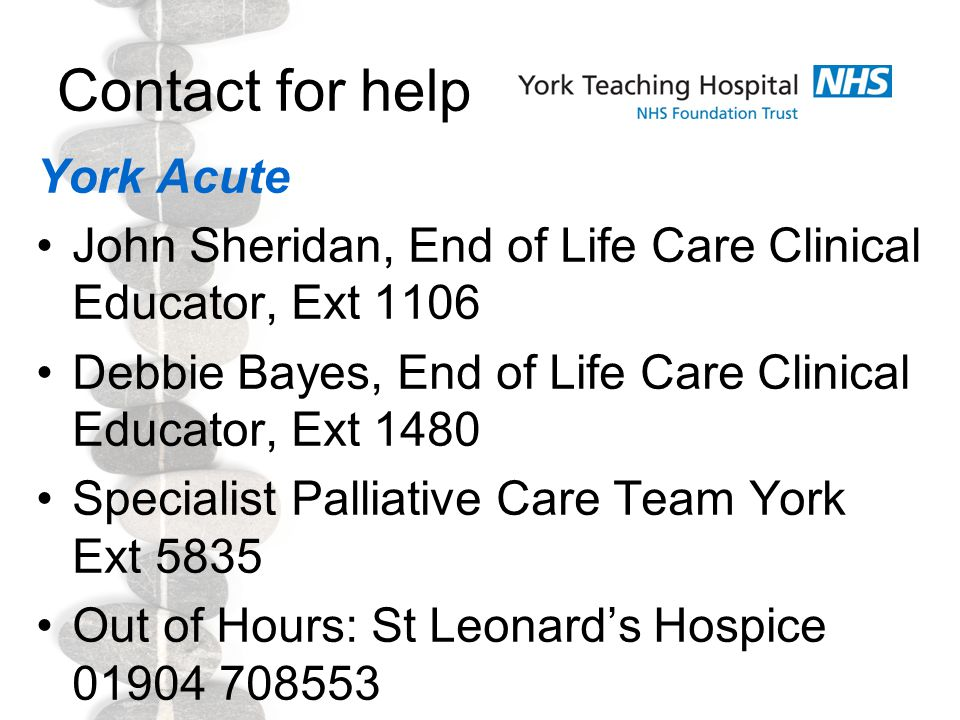 Contact for help York Acute John Sheridan, End of Life Care Clinical Educator, Ext 1106 Debbie Bayes, End of Life Care Clinical Educator, Ext 1480 Specialist Palliative Care Team York Ext 5835 Out of Hours: St Leonard's Hospice 01904 708553