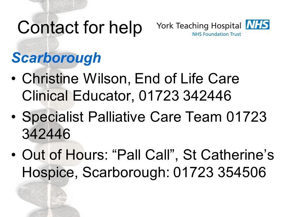 Contact for help Scarborough Christine Wilson, End of Life Care Clinical Educator, 01723 342446 Specialist Palliative Care Team 01723 342446 Out of Hours: Pall Call , St Catherine's Hospice, Scarborough: 01723 354506