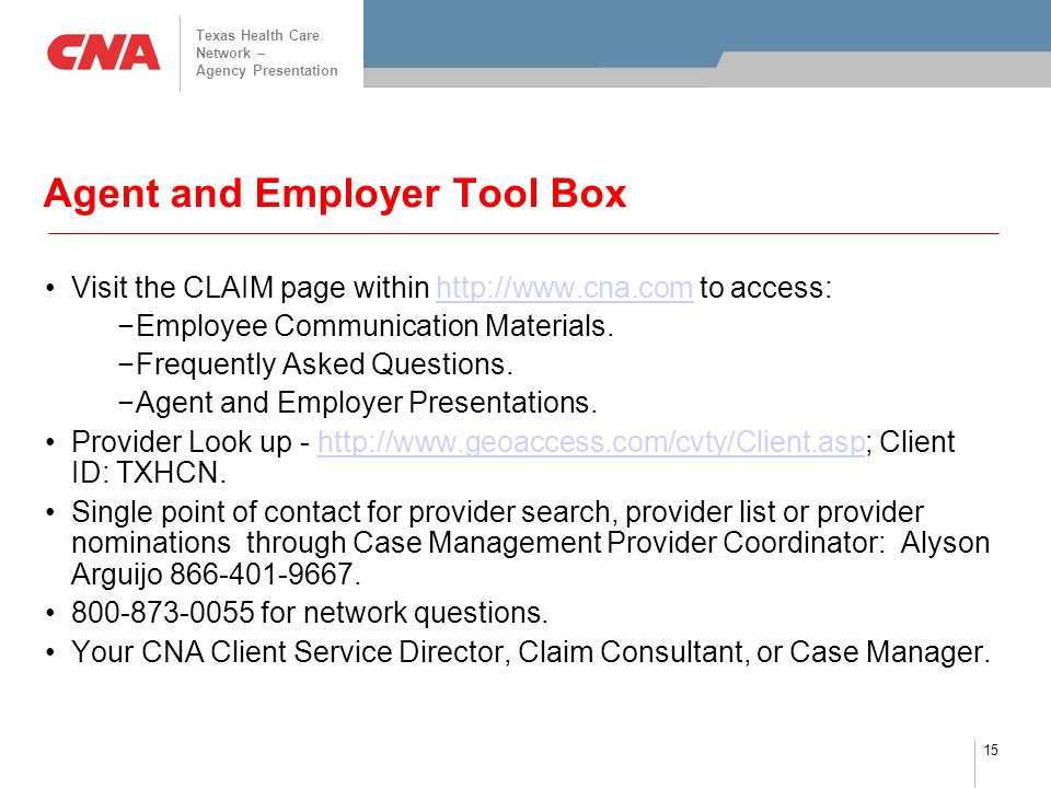 Texas Health Care Network – Agency Presentation 15 Agent and Employer Tool Box Visit the CLAIM page within http://www.cna.com to access:http://www.cna.com −Employee Communication Materials.