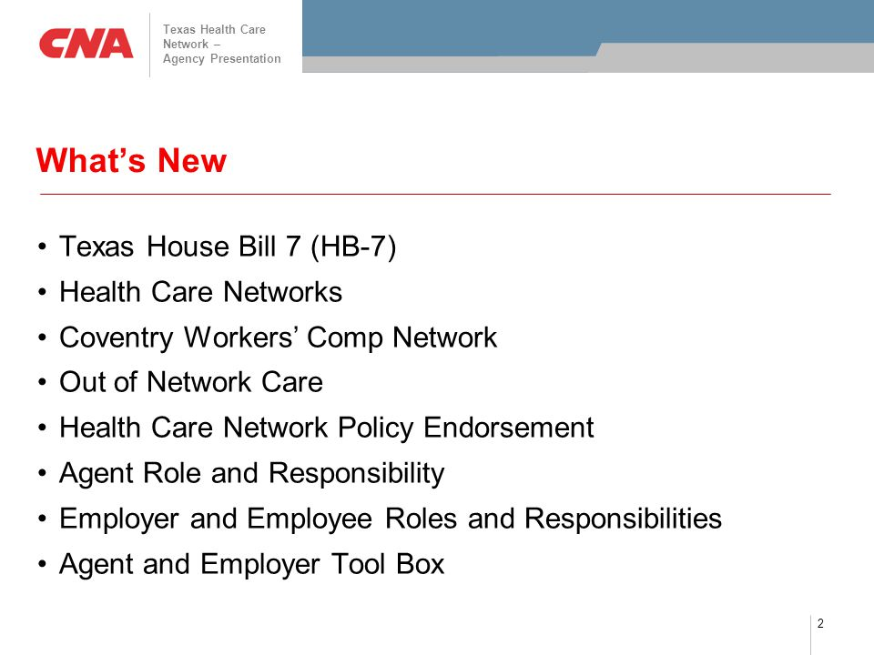 2 What's New Texas House Bill 7 (HB-7) Health Care Networks Coventry Workers' Comp Network Out of Network Care Health Care Network Policy Endorsement Agent Role and Responsibility Employer and Employee Roles and Responsibilities Agent and Employer Tool Box