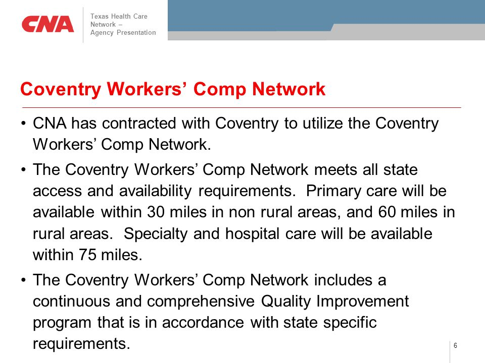 Texas Health Care Network – Agency Presentation 6 Coventry Workers' Comp Network CNA has contracted with Coventry to utilize the Coventry Workers' Com