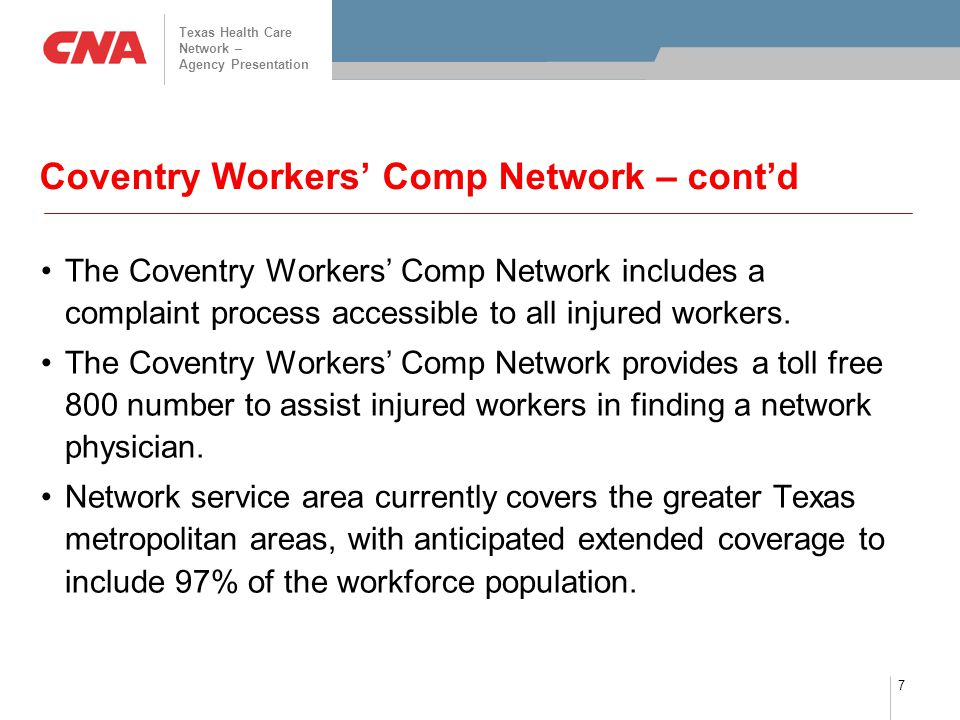 Texas Health Care Network – Agency Presentation 7 Coventry Workers' Comp Network – cont'd The Coventry Workers' Comp Network includes a complaint process accessible to all injured workers.