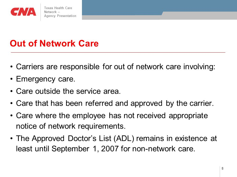 Texas Health Care Network – Agency Presentation 8 Out of Network Care Carriers are responsible for out of network care involving: Emergency care. Care