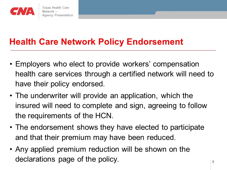 Texas Health Care Network – Agency Presentation 9 Health Care Network Policy Endorsement Employers who elect to provide workers' compensation health care services through a certified network will need to have their policy endorsed.