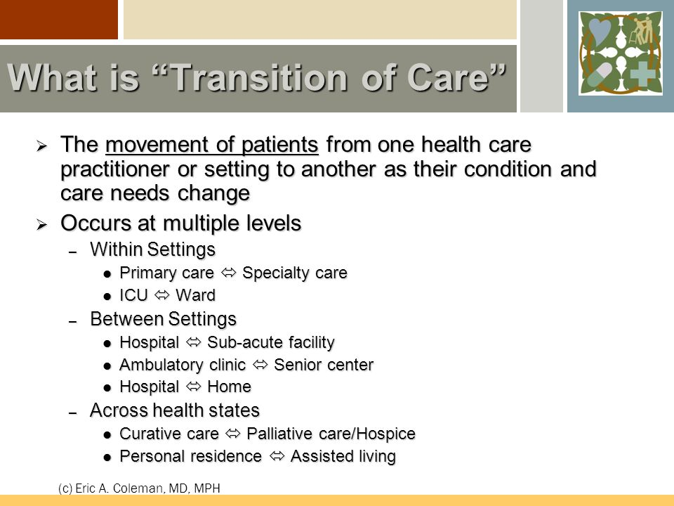 What is Transition of Care  The movement of patients from one health care practitioner or setting to another as their condition and care needs change  Occurs at multiple levels – Within Settings Primary care  Specialty care Primary care  Specialty care ICU  Ward ICU  Ward – Between Settings Hospital  Sub-acute facility Hospital  Sub-acute facility Ambulatory clinic  Senior center Ambulatory clinic  Senior center Hospital  Home Hospital  Home – Across health states Curative care  Palliative care/Hospice Curative care  Palliative care/Hospice Personal residence  Assisted living Personal residence  Assisted living (c) Eric A.
