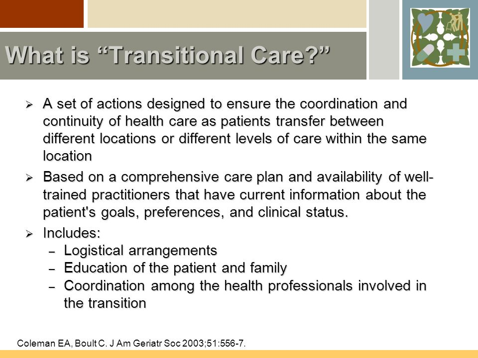 AGS Position Statement Position 1: Clinical professionals must prepare patients and their caregivers to receive care in the next setting and actively involve them in decisions related to the formulation and execution of the transitional care plan Coleman EA, Boult C.