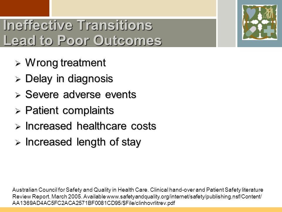Ineffective Transitions Lead to Poor Outcomes  Wrong treatment  Delay in diagnosis  Severe adverse events  Patient complaints  Increased healthcare costs  Increased length of stay Australian Council for Safety and Quality in Health Care.
