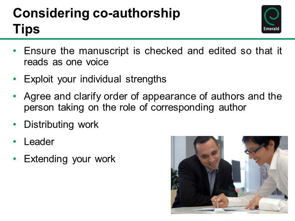 Considering co-authorship Tips Ensure the manuscript is checked and edited so that it reads as one voice Exploit your individual strengths Agree and c