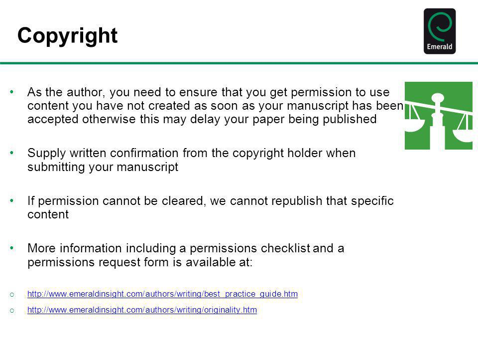 Copyright As the author, you need to ensure that you get permission to use content you have not created as soon as your manuscript has been accepted o
