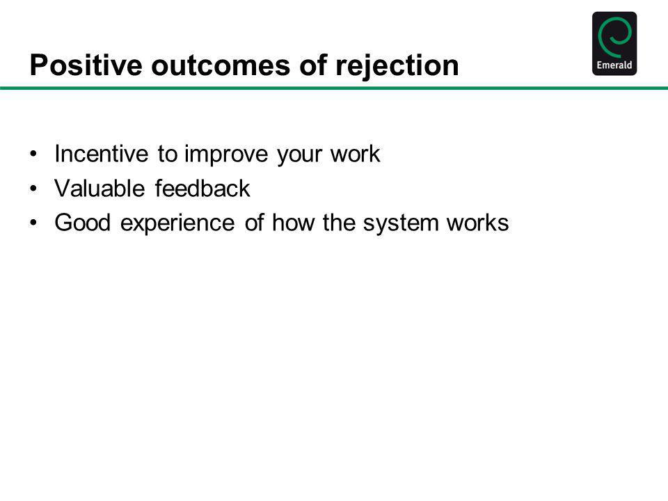 Positive outcomes of rejection Incentive to improve your work Valuable feedback Good experience of how the system works
