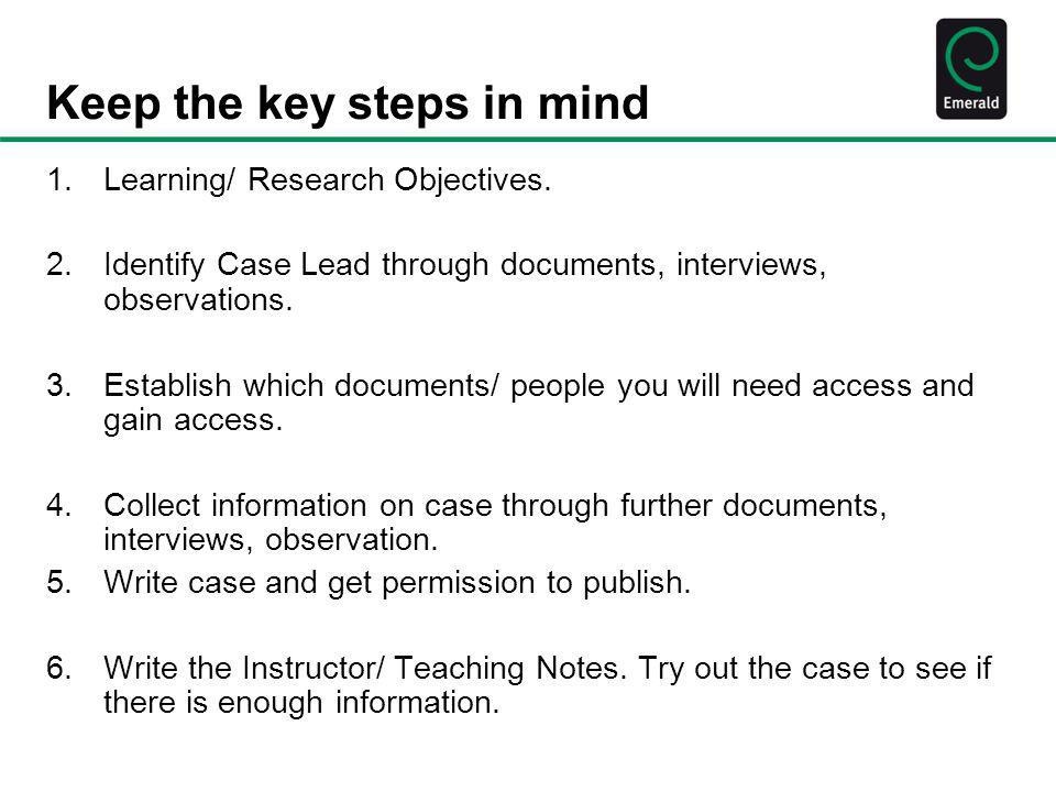 Keep the key steps in mind 1.Learning/ Research Objectives. 2.Identify Case Lead through documents, interviews, observations. 3.Establish which docume