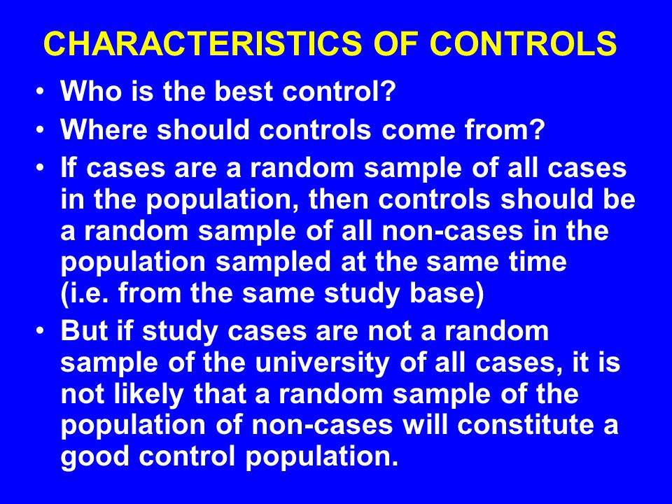 THREE QUALITIES NEEDED IN CONTROLS Key concept: Comparability is more important than representativeness in the selection of controls The control must be at risk of getting the disease.