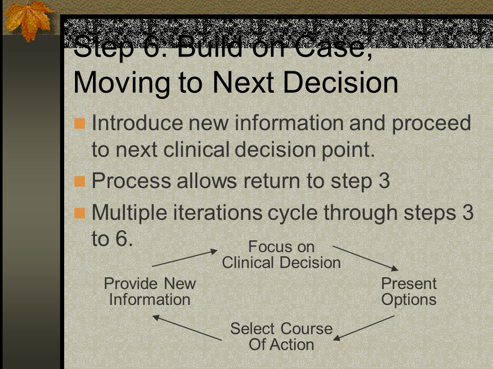 Step 6: Build on Case, Moving to Next Decision Introduce new information and proceed to next clinical decision point.