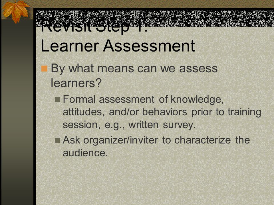 Revisit Step 1: Learner Assessment By what means can we assess learners.
