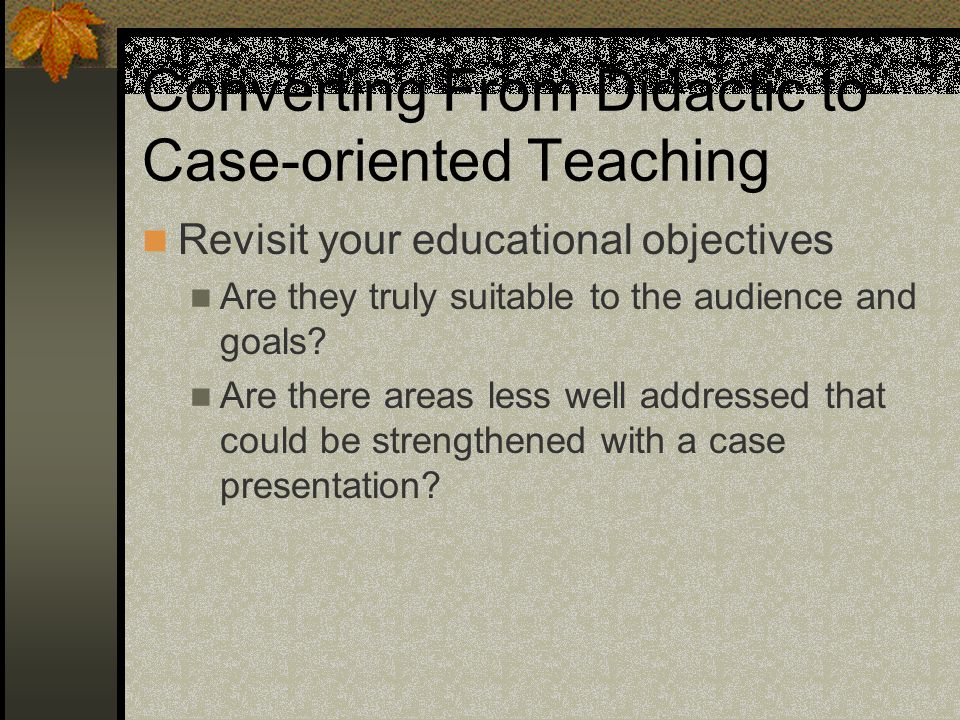 Converting From Didactic to Case-oriented Teaching Revisit your educational objectives Are they truly suitable to the audience and goals.