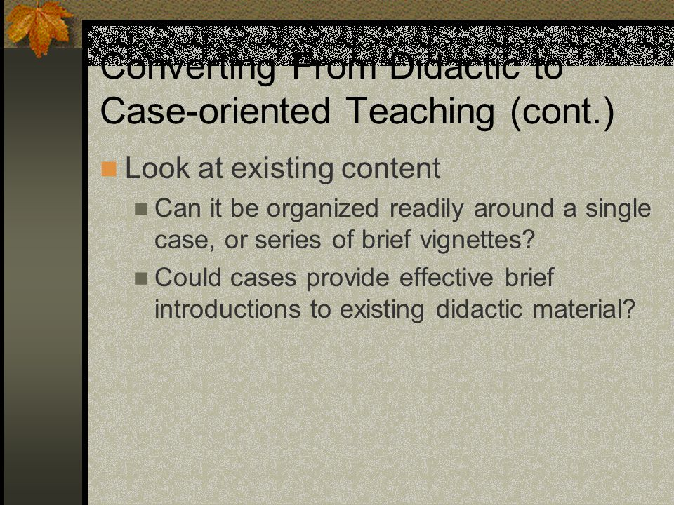 Converting From Didactic to Case-oriented Teaching (cont.) Look at existing content Can it be organized readily around a single case, or series of brief vignettes.