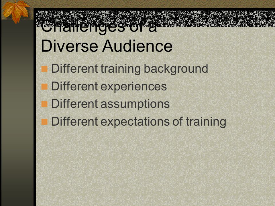 Challenges of a Diverse Audience Different training background Different experiences Different assumptions Different expectations of training