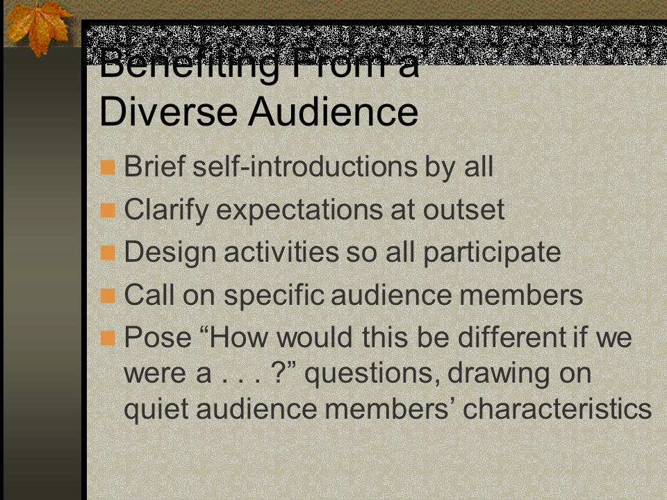 Benefiting From a Diverse Audience Brief self-introductions by all Clarify expectations at outset Design activities so all participate Call on specific audience members Pose How would this be different if we were a...