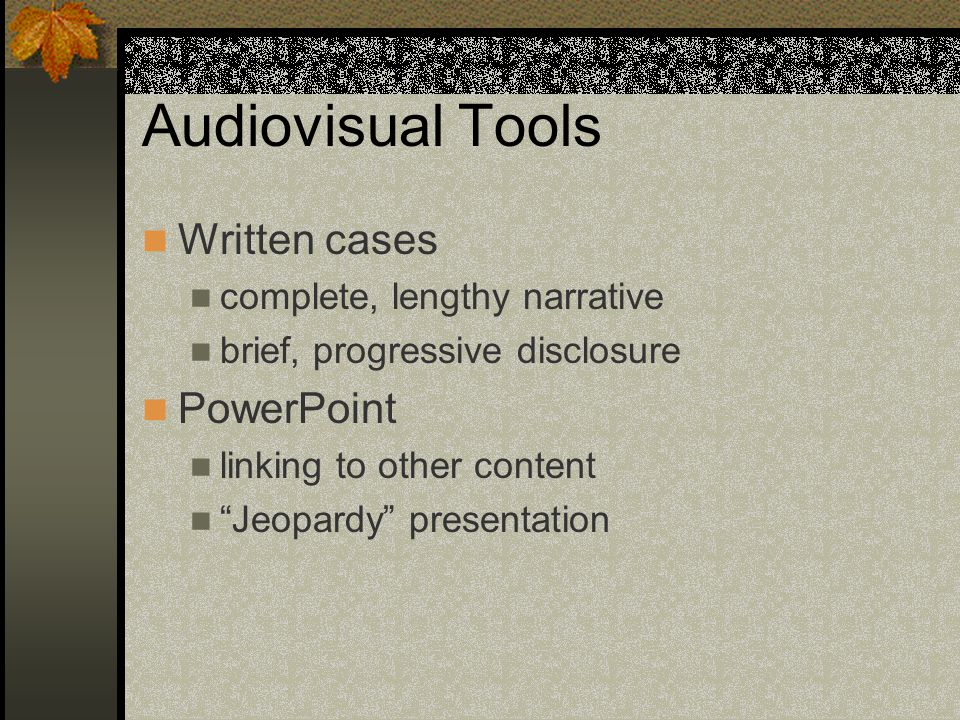 Audiovisual Tools Written cases complete, lengthy narrative brief, progressive disclosure PowerPoint linking to other content Jeopardy presentation
