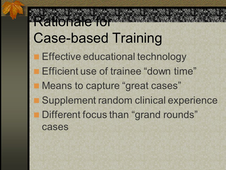 Rationale for Case-based Training Effective educational technology Efficient use of trainee down time Means to capture great cases Supplement random clinical experience Different focus than grand rounds cases
