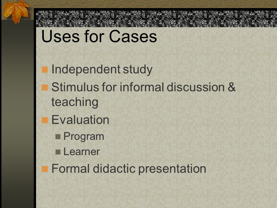 Uses for Cases Independent study Stimulus for informal discussion & teaching Evaluation Program Learner Formal didactic presentation