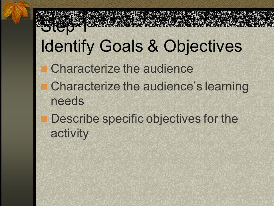 Step 1 Identify Goals & Objectives Characterize the audience Characterize the audience's learning needs Describe specific objectives for the activity
