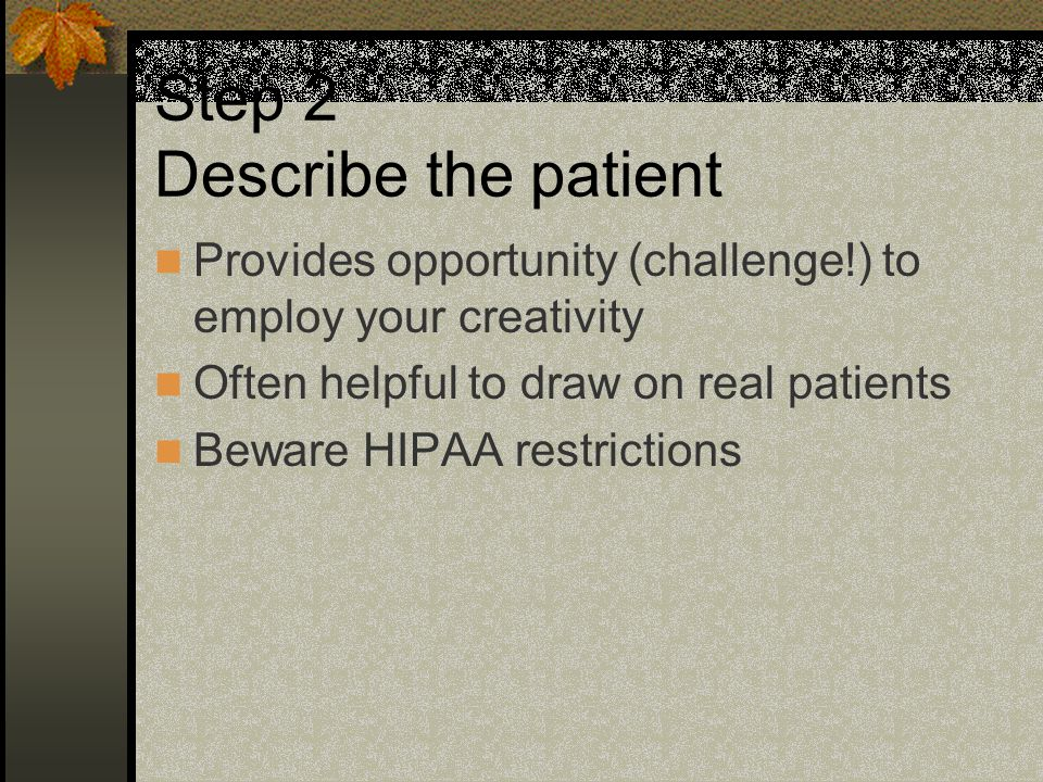 Step 2 Describe the patient Provides opportunity (challenge!) to employ your creativity Often helpful to draw on real patients Beware HIPAA restrictions