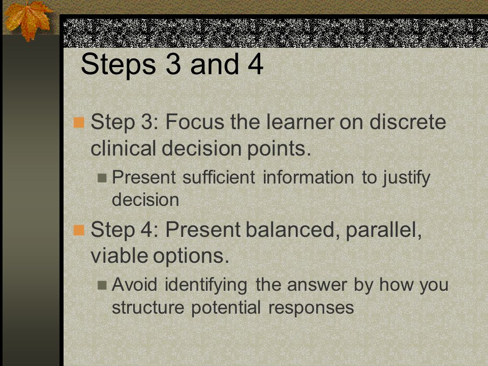 Steps 3 and 4 Step 3: Focus the learner on discrete clinical decision points.