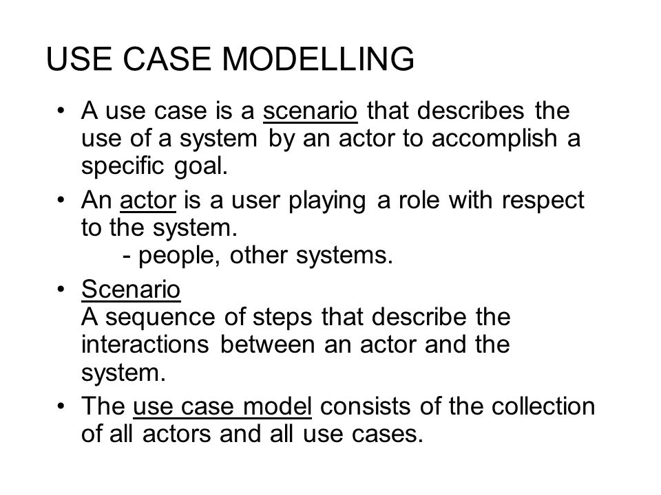 USE CASE MODELLING A use case is a scenario that describes the use of a system by an actor to accomplish a specific goal. An actor is a user playing a