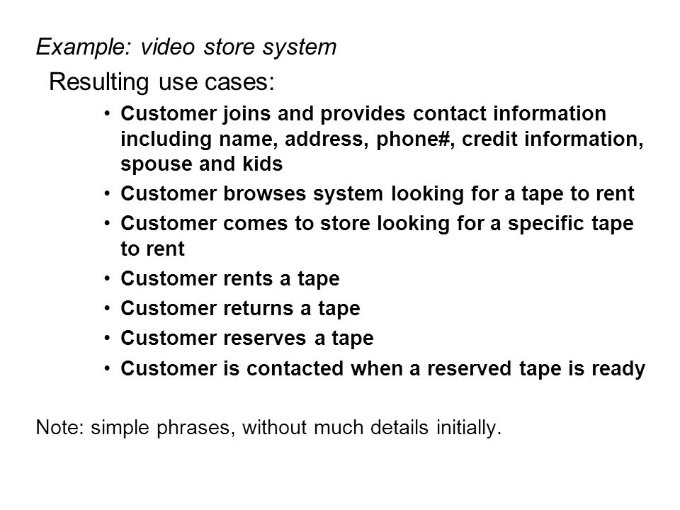 Example: video store system Resulting use cases: Customer joins and provides contact information including name, address, phone#, credit information,