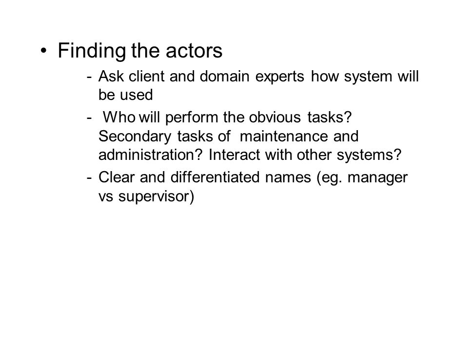 Finding the actors -Ask client and domain experts how system will be used - Who will perform the obvious tasks? Secondary tasks of maintenance and adm