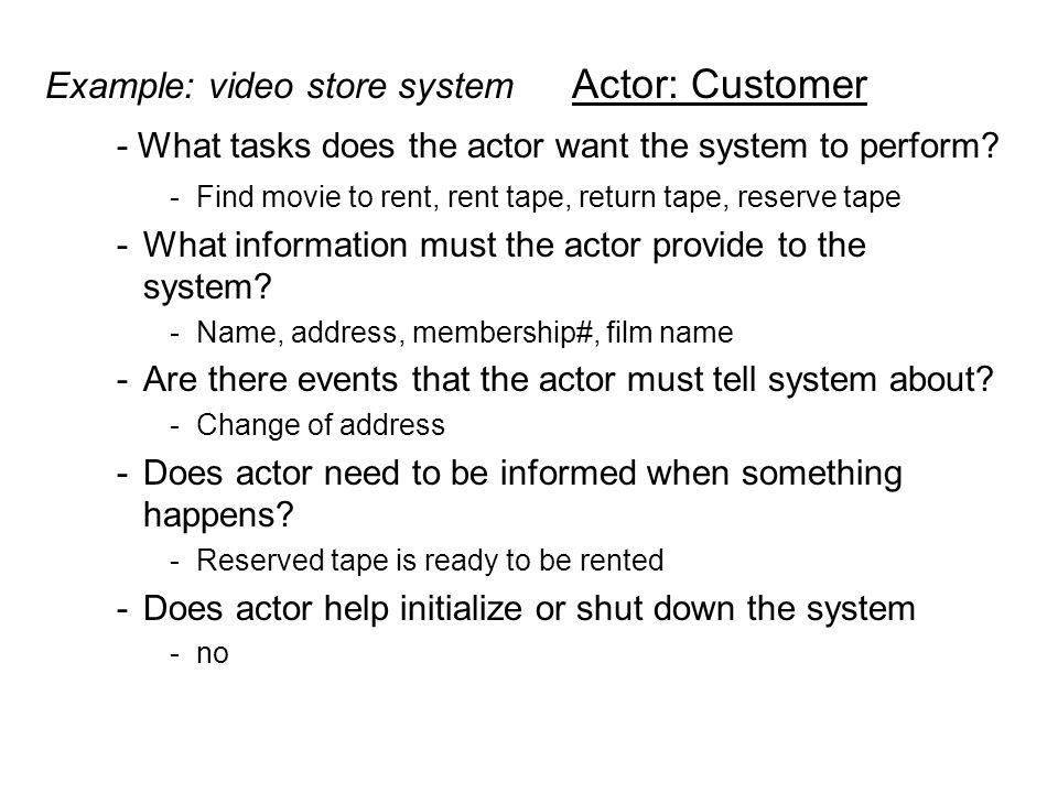 Example: video store system Actor: Customer - What tasks does the actor want the system to perform? -Find movie to rent, rent tape, return tape, reser