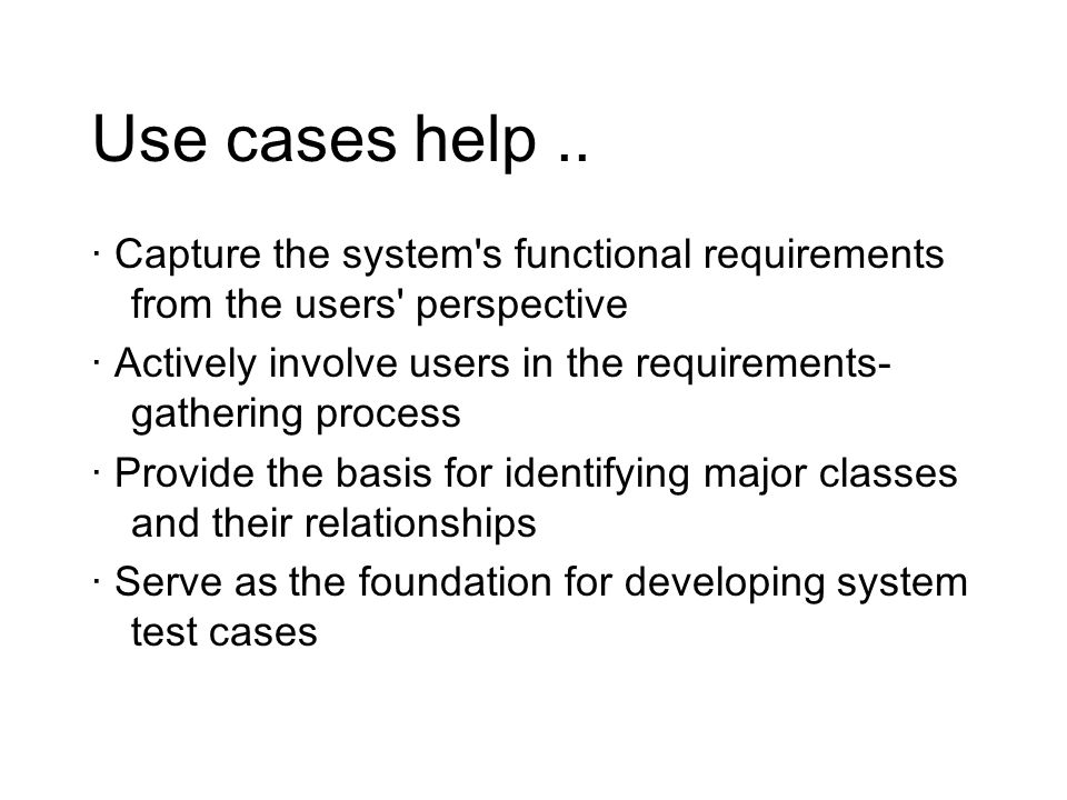 Recording the use cases -For each actor, what interactions / results they require of the system –each is a use case Not overly precise yet, just note them down –What tasks does the actor want the system to perform –What information must the actor provide to the system –Are there events that the actor must tell system about –Does actor need to be informed when something happens –Does actor help initialize or shut down the system