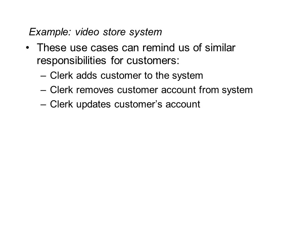 Example: video store system These use cases can remind us of similar responsibilities for customers: –Clerk adds customer to the system –Clerk removes